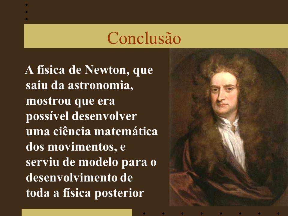 Conclusão A física de Newton, que saiu da astronomia, mostrou que era possível desenvolver uma ciência matemática dos movimentos, e serviu de modelo para o desenvolvimento de toda a física posterior