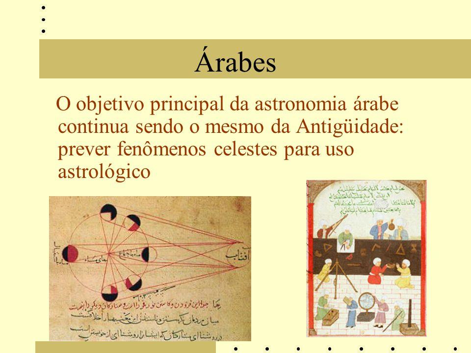 Árabes O objetivo principal da astronomia árabe continua sendo o mesmo da Antigüidade: prever fenômenos celestes para uso astrológico