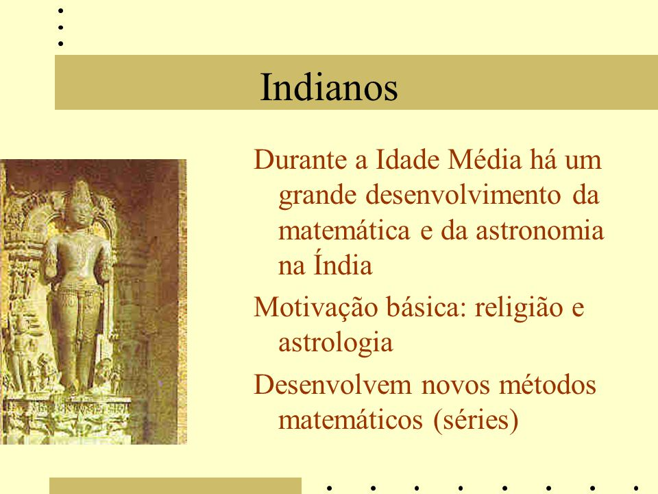 Indianos Durante a Idade Média há um grande desenvolvimento da matemática e da astronomia na Índia Motivação básica: religião e astrologia Desenvolvem novos métodos matemáticos (séries)