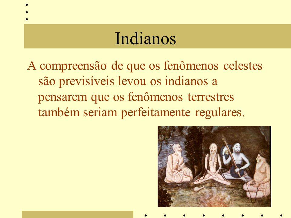 Indianos A compreensão de que os fenômenos celestes são previsíveis levou os indianos a pensarem que os fenômenos terrestres também seriam perfeitamente regulares.
