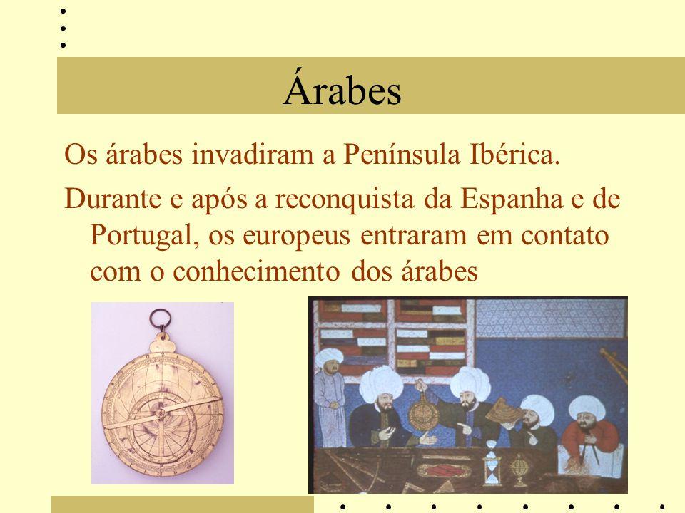 Árabes Os árabes invadiram a Península Ibérica. Durante e após a reconquista da Espanha e de Portugal, os europeus entraram em contato com o conhecime