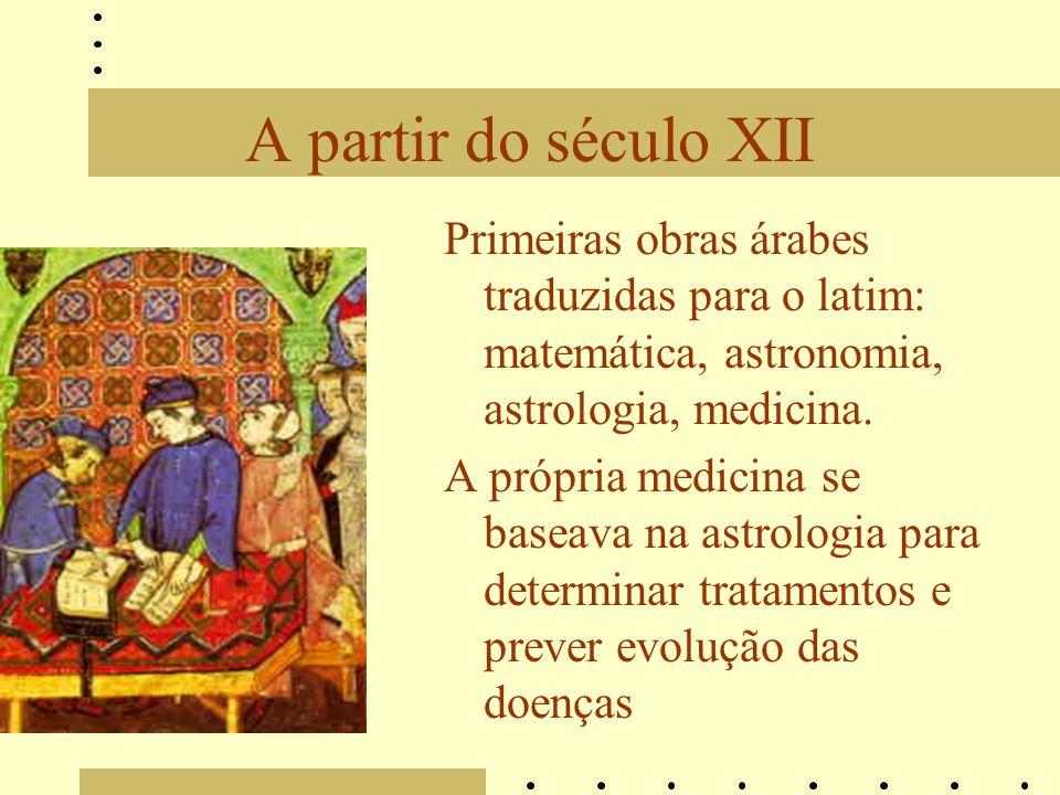 A partir do século XII Primeiras obras árabes traduzidas para o latim: matemática, astronomia, astrologia, medicina. A própria medicina se baseava na