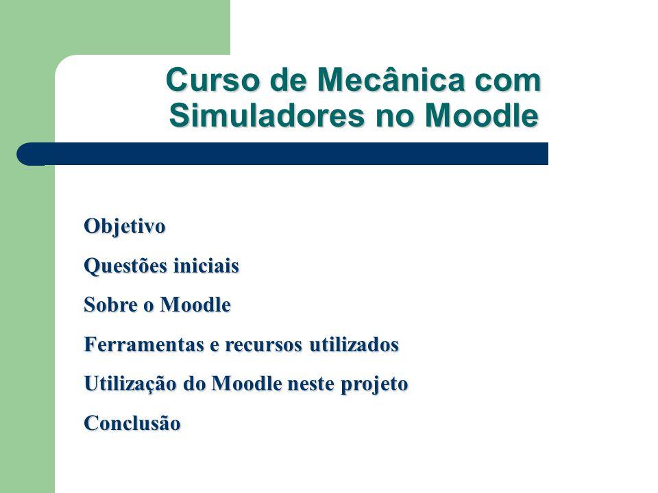 Curso de Mecânica com Simuladores no Moodle Objetivo Questões iniciais Sobre o Moodle Ferramentas e recursos utilizados Utilização do Moodle neste pro