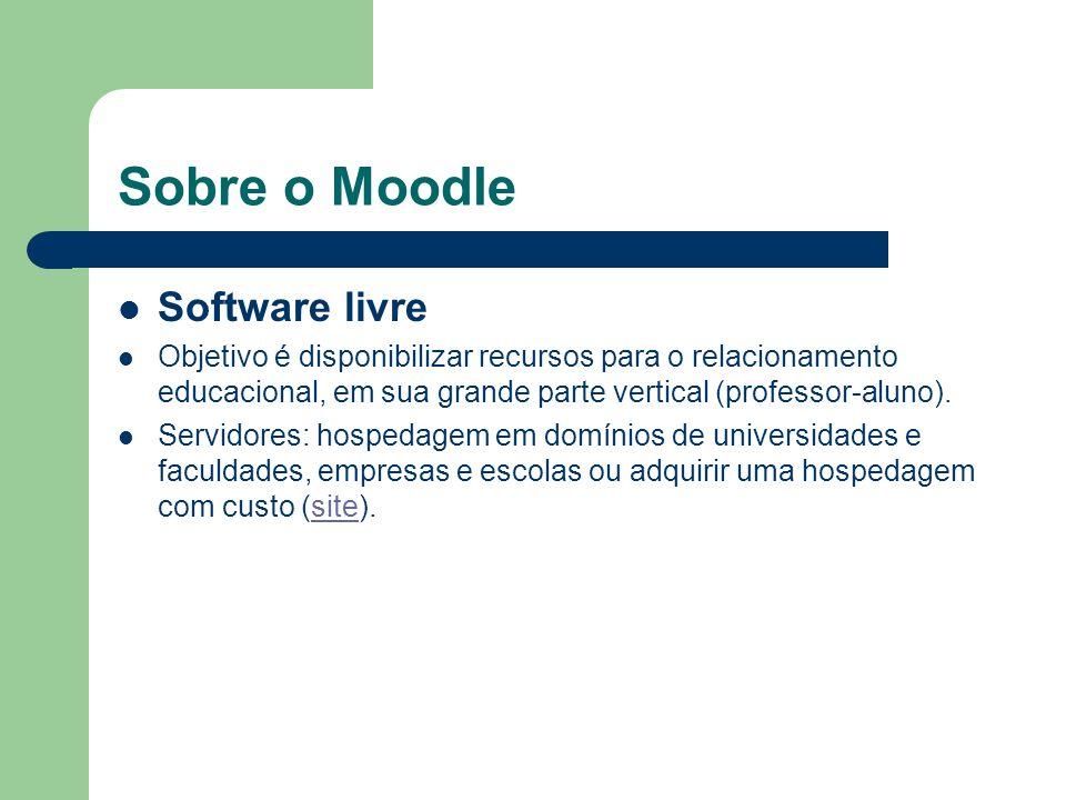 Sobre o Moodle Software livre Objetivo é disponibilizar recursos para o relacionamento educacional, em sua grande parte vertical (professor-aluno). Se