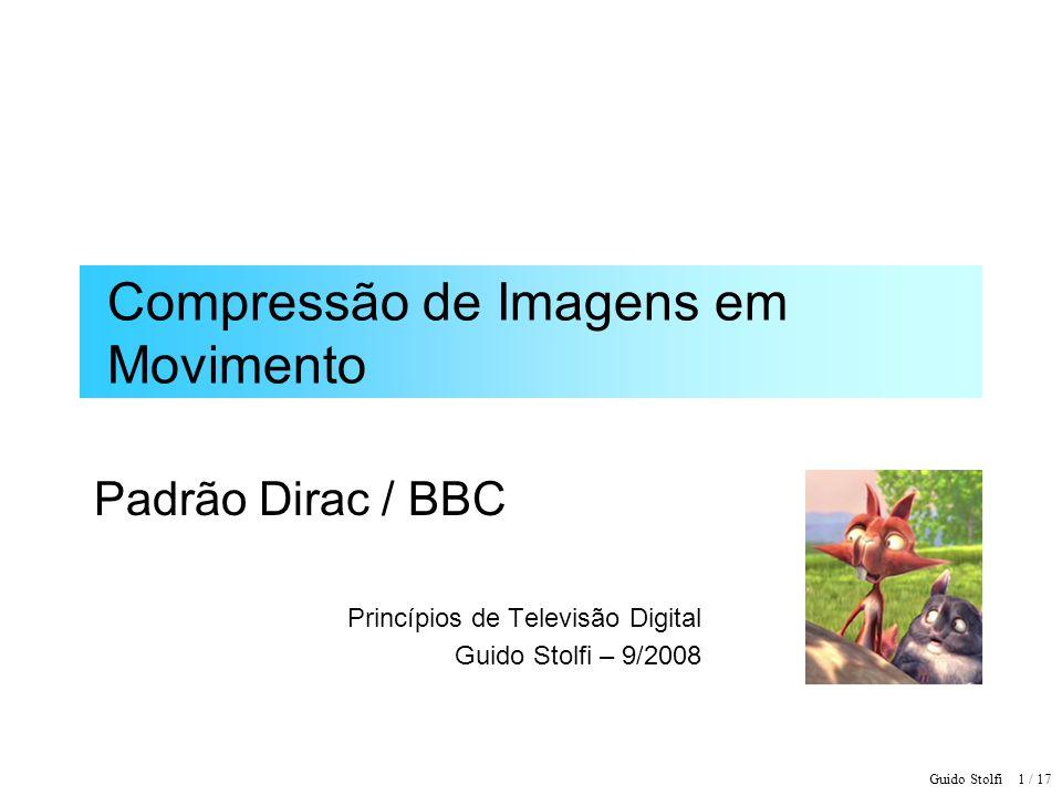 Guido Stolfi 1 / 17 Compressão de Imagens em Movimento Padrão Dirac / BBC Princípios de Televisão Digital Guido Stolfi – 9/2008