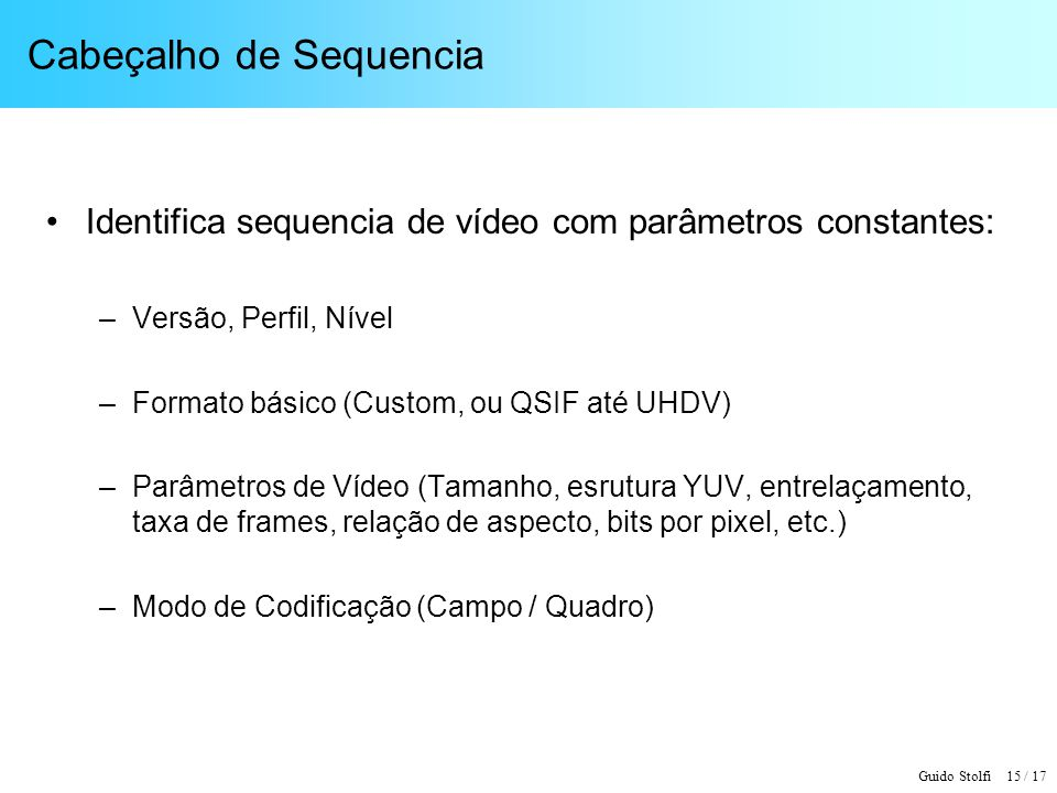 Guido Stolfi 15 / 17 Cabeçalho de Sequencia Identifica sequencia de vídeo com parâmetros constantes: –Versão, Perfil, Nível –Formato básico (Custom, o