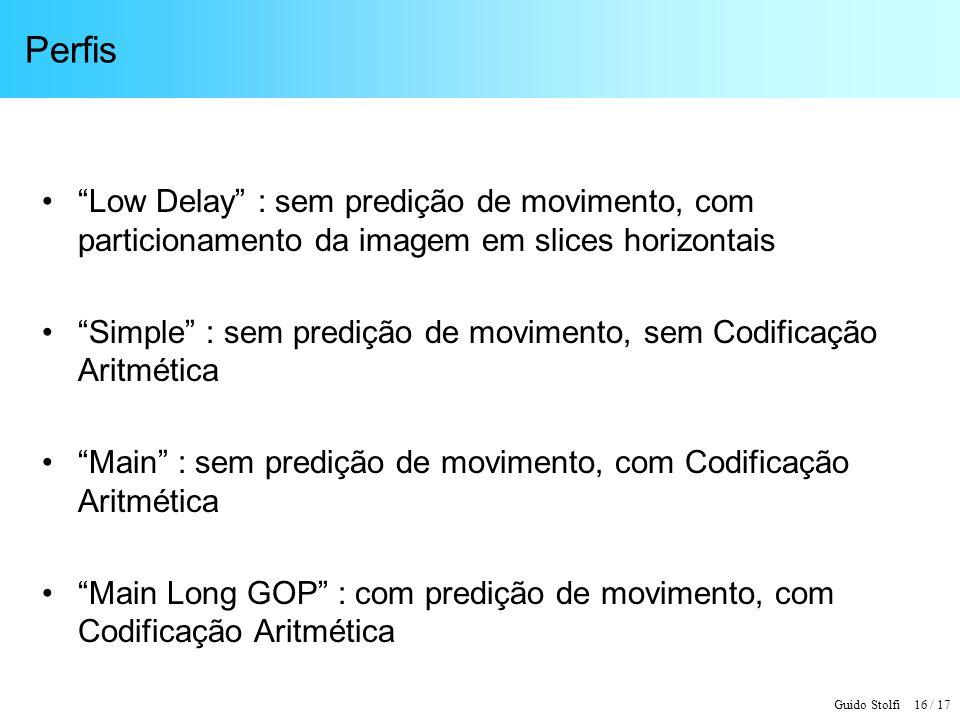 Guido Stolfi 16 / 17 Perfis Low Delay : sem predição de movimento, com particionamento da imagem em slices horizontais Simple : sem predição de movime