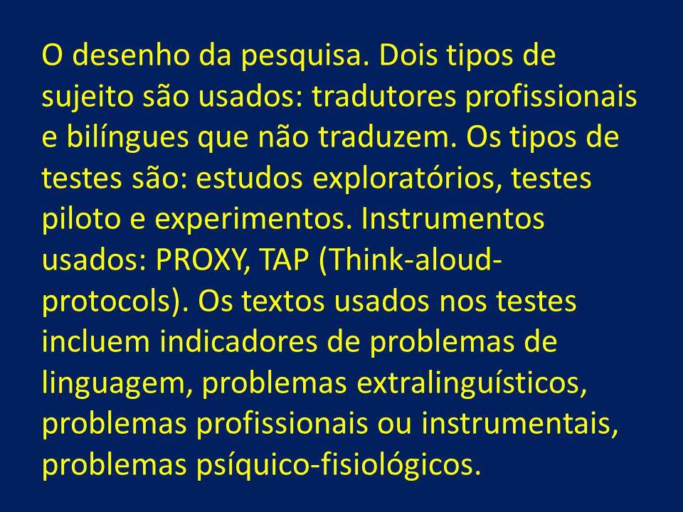O desenho da pesquisa. Dois tipos de sujeito são usados: tradutores profissionais e bilíngues que não traduzem. Os tipos de testes são: estudos explor
