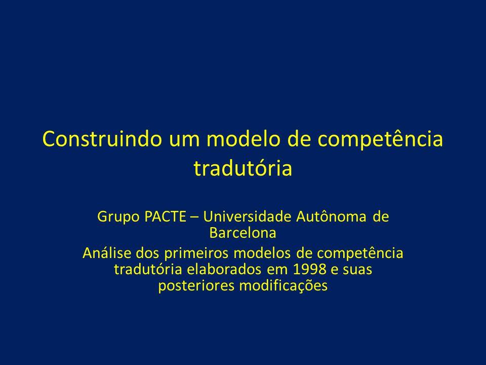 Construindo um modelo de competência tradutória Grupo PACTE – Universidade Autônoma de Barcelona Análise dos primeiros modelos de competência tradutór