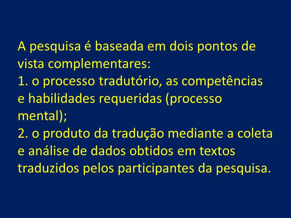 A pesquisa é baseada em dois pontos de vista complementares: 1. o processo tradutório, as competências e habilidades requeridas (processo mental); 2.