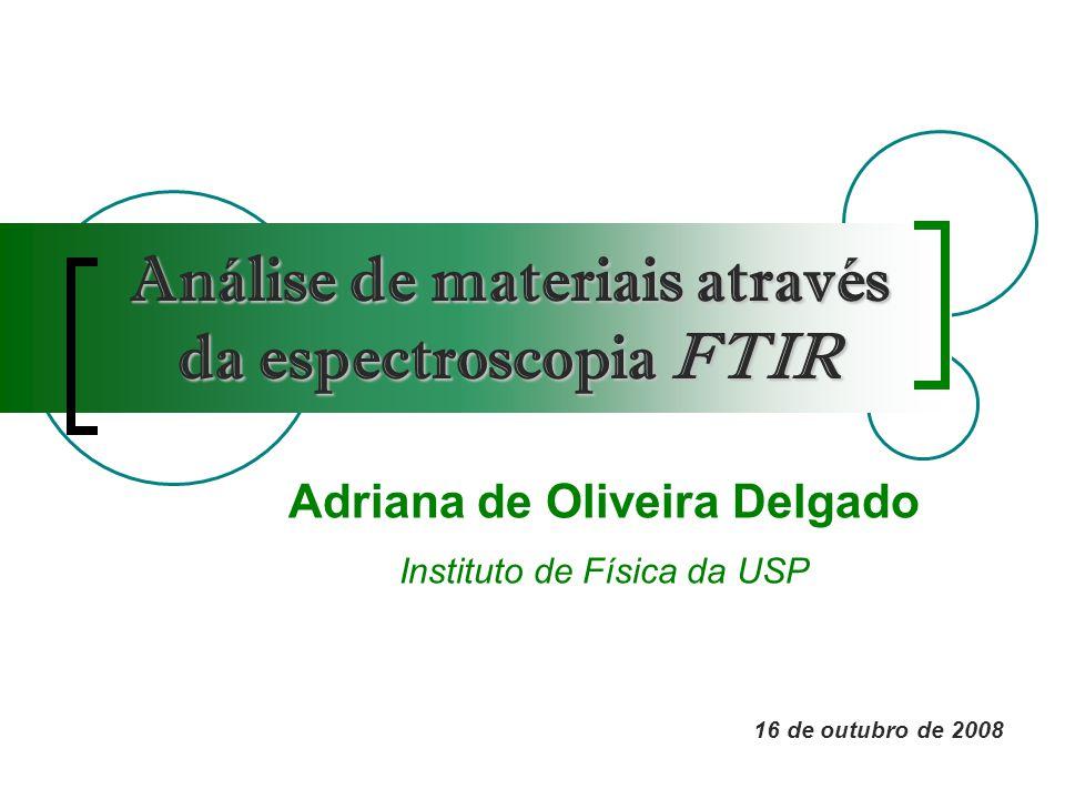 Análise de materiais através da espectroscopia FTIR Adriana de Oliveira Delgado Instituto de Física da USP 16 de outubro de 2008