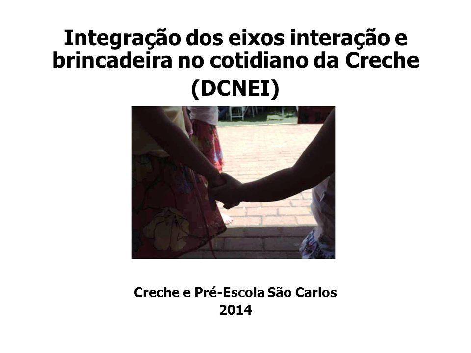 Integração dos eixos interação e brincadeira no cotidiano da Creche (DCNEI) Creche e Pré-Escola São Carlos 2014