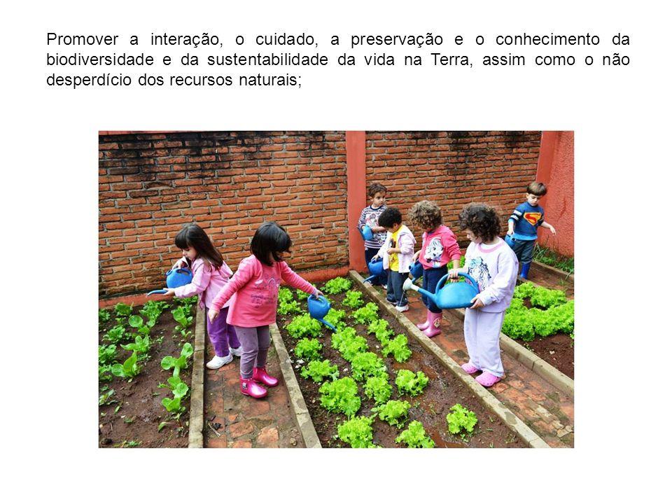Promover a interação, o cuidado, a preservação e o conhecimento da biodiversidade e da sustentabilidade da vida na Terra, assim como o não desperdício