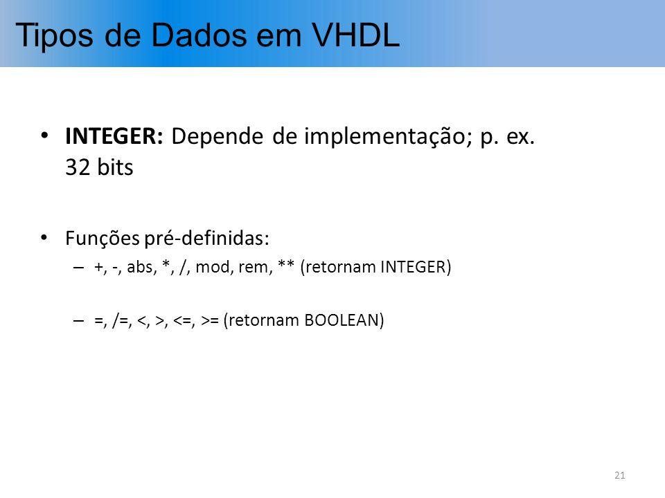 Tipos de Dados em VHDL INTEGER: Depende de implementação; p. ex. 32 bits Funções pré-definidas: – +, -, abs, *, /, mod, rem, ** (retornam INTEGER) – =