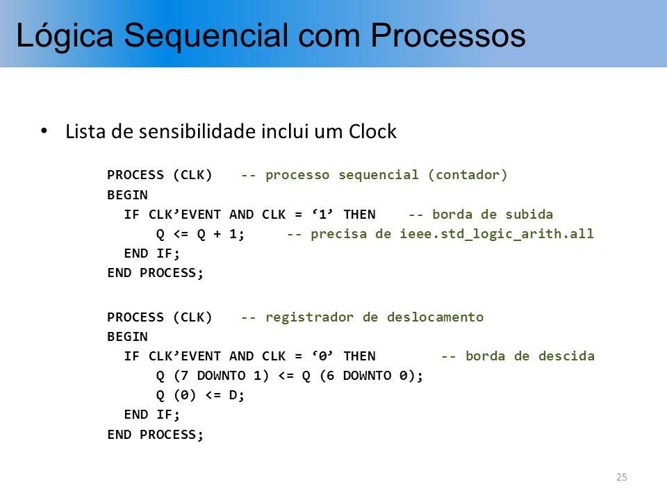 Lógica Sequencial com Processos Lista de sensibilidade inclui um Clock PROCESS (CLK)-- processo sequencial (contador) BEGIN IF CLKEVENT AND CLK = 1 TH