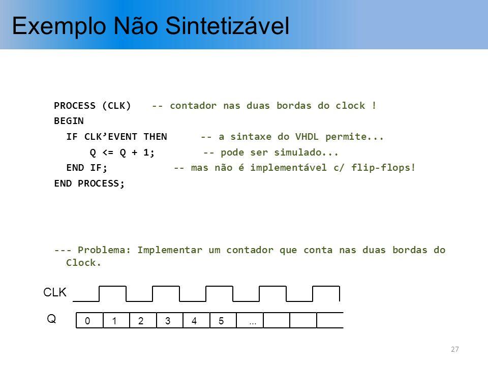 Exemplo Não Sintetizável PROCESS (CLK)-- contador nas duas bordas do clock ! BEGIN IF CLKEVENT THEN-- a sintaxe do VHDL permite... Q <= Q + 1; -- pode