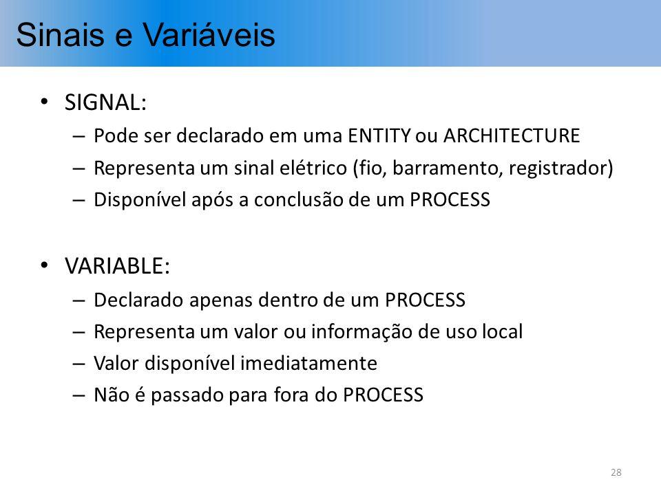 Sinais e Variáveis SIGNAL: – Pode ser declarado em uma ENTITY ou ARCHITECTURE – Representa um sinal elétrico (fio, barramento, registrador) – Disponív