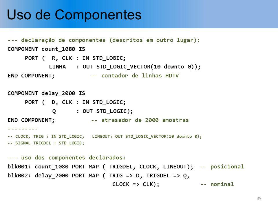 Uso de Componentes --- declaração de componentes (descritos em outro lugar): COMPONENT count_1080 IS PORT ( R, CLK : IN STD_LOGIC; LINHA : OUT STD_LOG