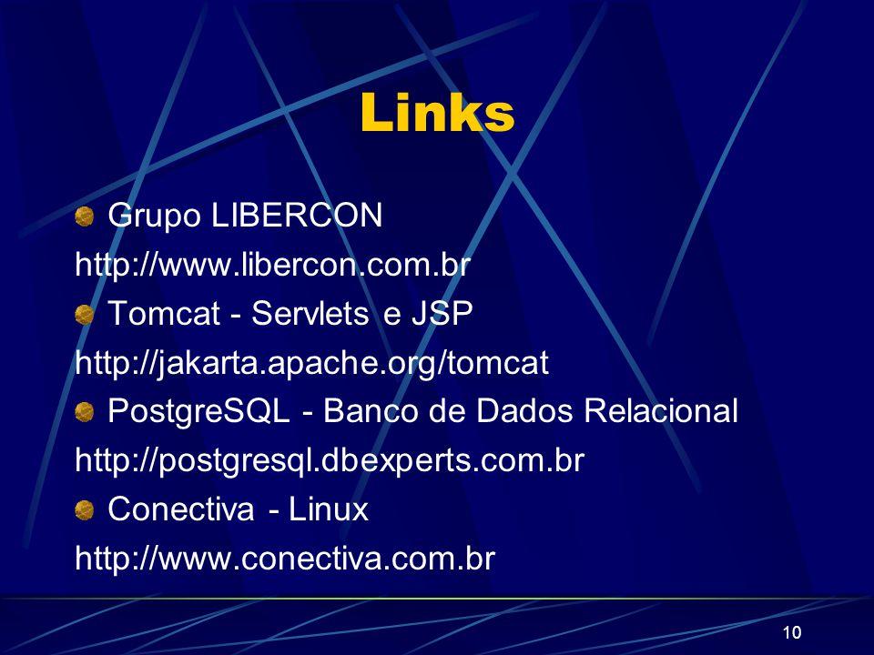 10 Grupo LIBERCON http://www.libercon.com.br Tomcat - Servlets e JSP http://jakarta.apache.org/tomcat PostgreSQL - Banco de Dados Relacional http://postgresql.dbexperts.com.br Conectiva - Linux http://www.conectiva.com.br Links