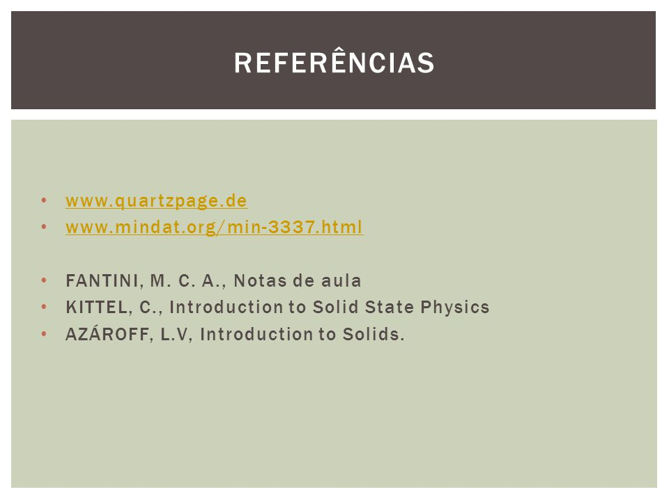 www.quartzpage.de www.mindat.org/min-3337.html FANTINI, M. C. A., Notas de aula KITTEL, C., Introduction to Solid State Physics AZÁROFF, L.V, Introduc