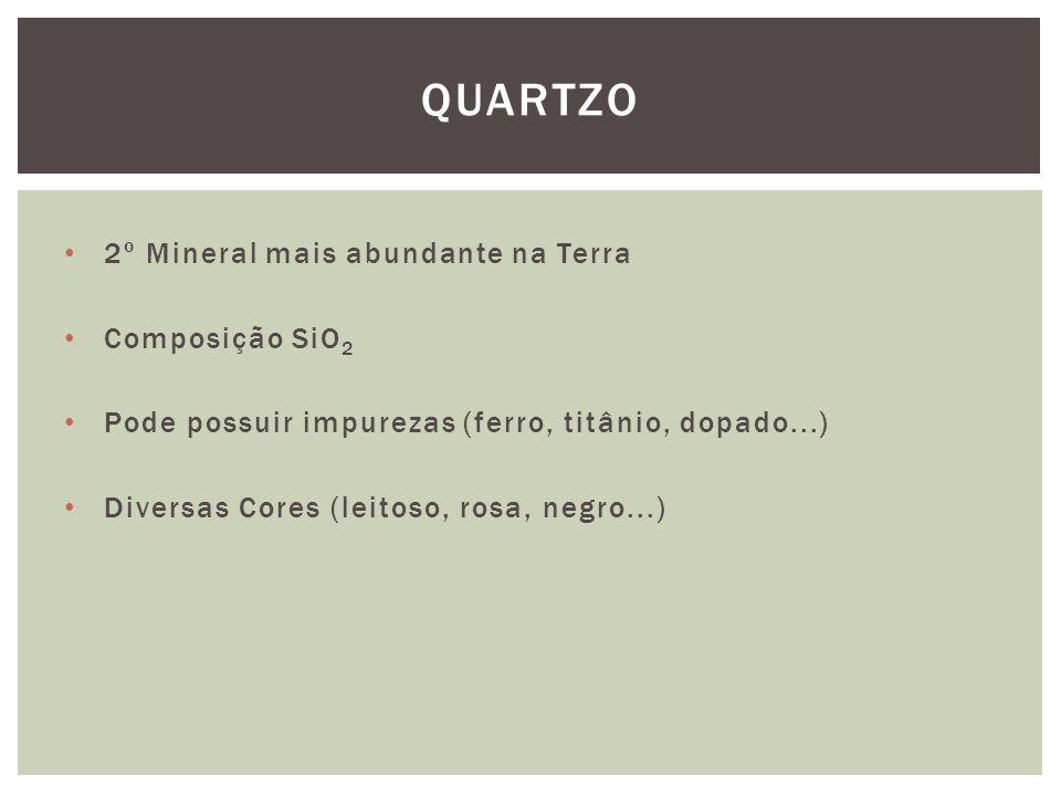 2º Mineral mais abundante na Terra Composição SiO 2 Pode possuir impurezas (ferro, titânio, dopado...) Diversas Cores (leitoso, rosa, negro...) QUARTZO