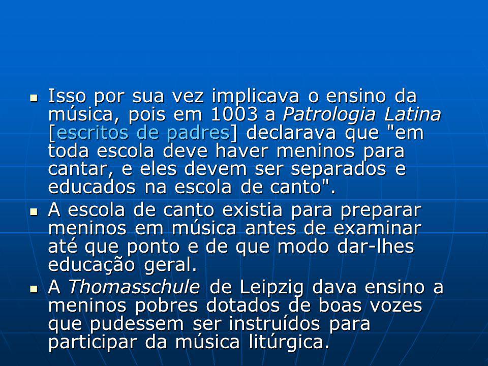Isso por sua vez implicava o ensino da música, pois em 1003 a Patrologia Latina [escritos de padres] declarava que em toda escola deve haver meninos para cantar, e eles devem ser separados e educados na escola de canto .