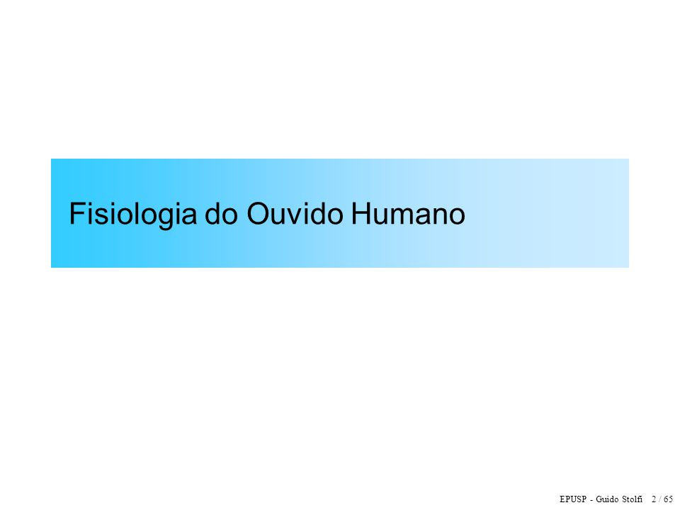 EPUSP - Guido Stolfi 2 / 65 Fisiologia do Ouvido Humano
