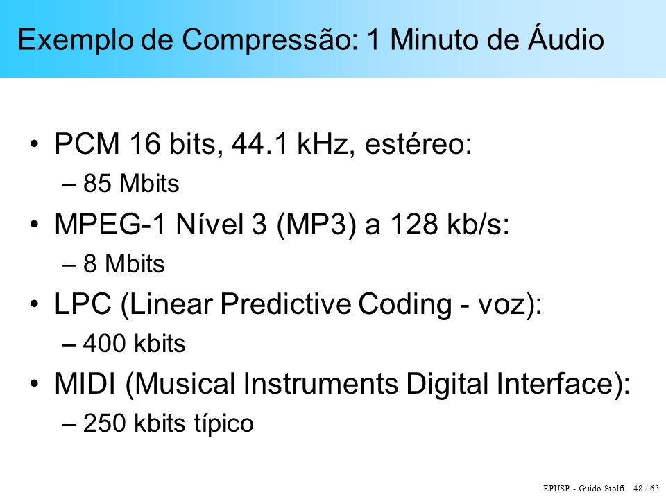EPUSP - Guido Stolfi 48 / 65 Exemplo de Compressão: 1 Minuto de Áudio PCM 16 bits, 44.1 kHz, estéreo: –85 Mbits MPEG-1 Nível 3 (MP3) a 128 kb/s: –8 Mb