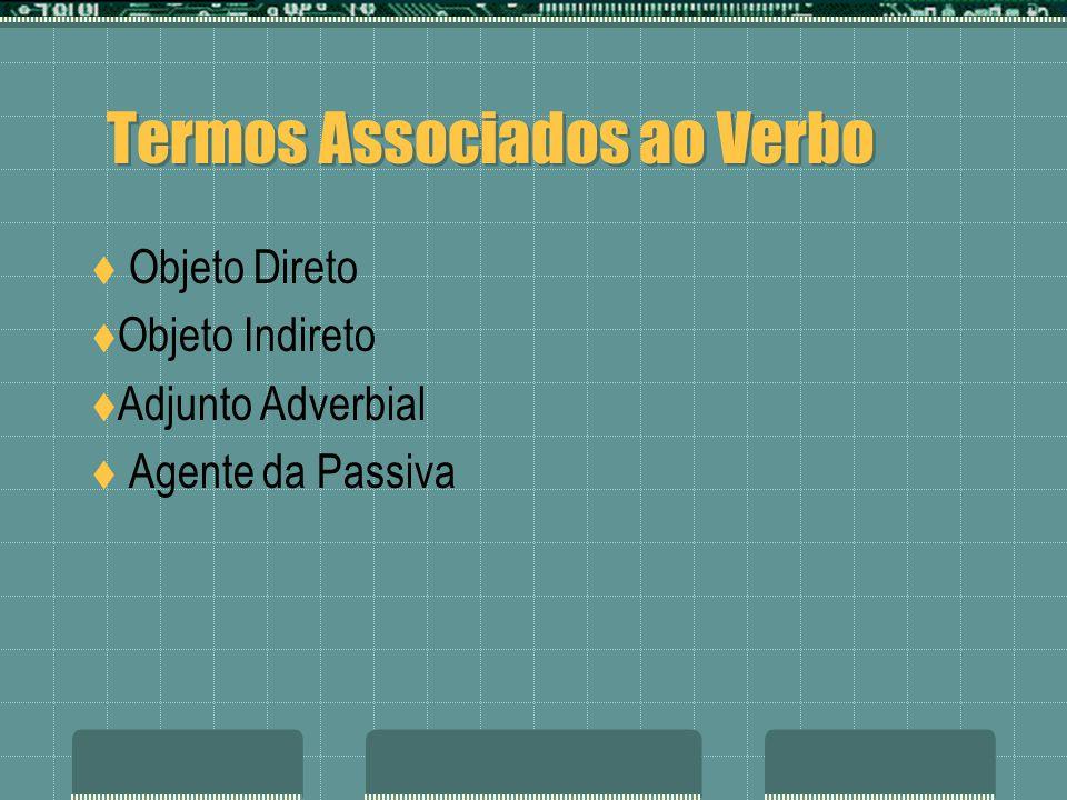 Termos Associados ao Verbo Objeto Direto Objeto Indireto Adjunto Adverbial Agente da Passiva