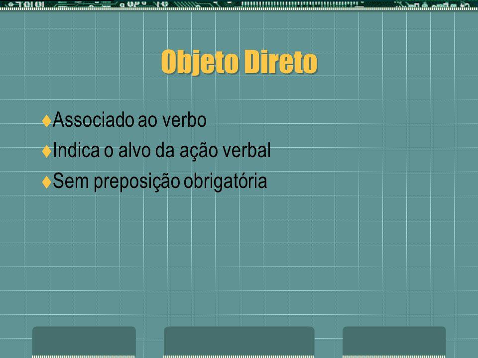 Objeto Direto Associado ao verbo Indica o alvo da ação verbal Sem preposição obrigatória