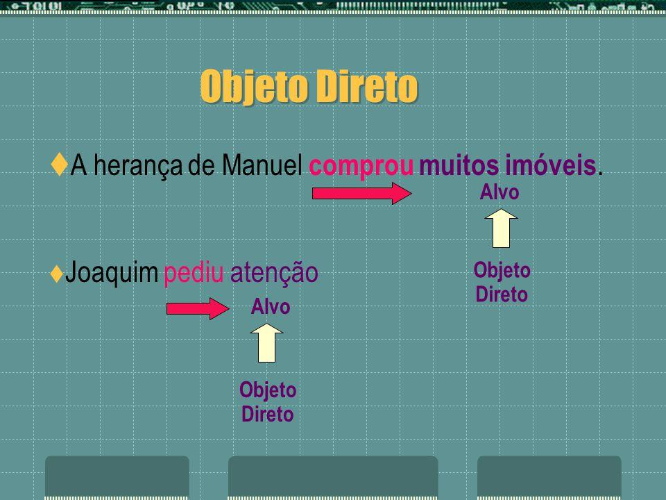 Objeto Direto A herança de Manuel comprou muitos imóveis. Joaquim pediu atenção Alvo Objeto Direto