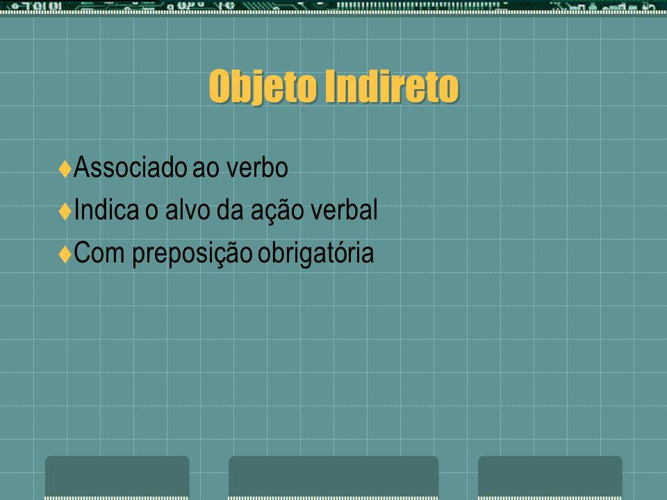 Objeto Indireto Associado ao verbo Indica o alvo da ação verbal Com preposição obrigatória