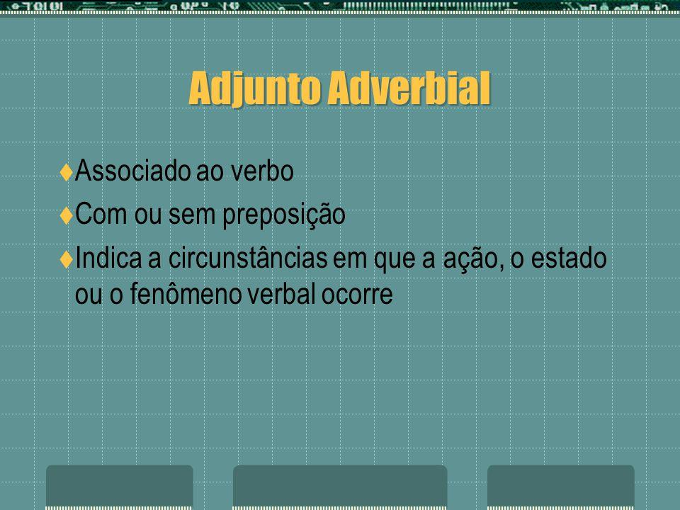 Adjunto Adverbial Associado ao verbo Com ou sem preposição Indica a circunstâncias em que a ação, o estado ou o fenômeno verbal ocorre