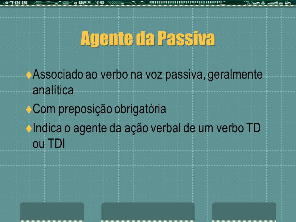 Agente da Passiva Associado ao verbo na voz passiva, geralmente analítica Com preposição obrigatória Indica o agente da ação verbal de um verbo TD ou