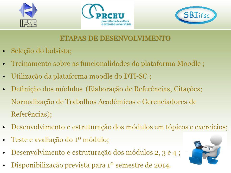 ETAPAS DE DESENVOLVIMENTO Seleção do bolsista; Treinamento sobre as funcionalidades da plataforma Moodle ; Utilização da plataforma moodle do DTI-SC ; Definição dos módulos (Elaboração de Referências, Citações; Normalização de Trabalhos Acadêmicos e Gerenciadores de Referências); Desenvolvimento e estruturação dos módulos em tópicos e exercícios; Teste e avaliação do 1º módulo; Desenvolvimento e estruturação dos módulos 2, 3 e 4 ; Disponibilização prevista para 1º semestre de 2014.
