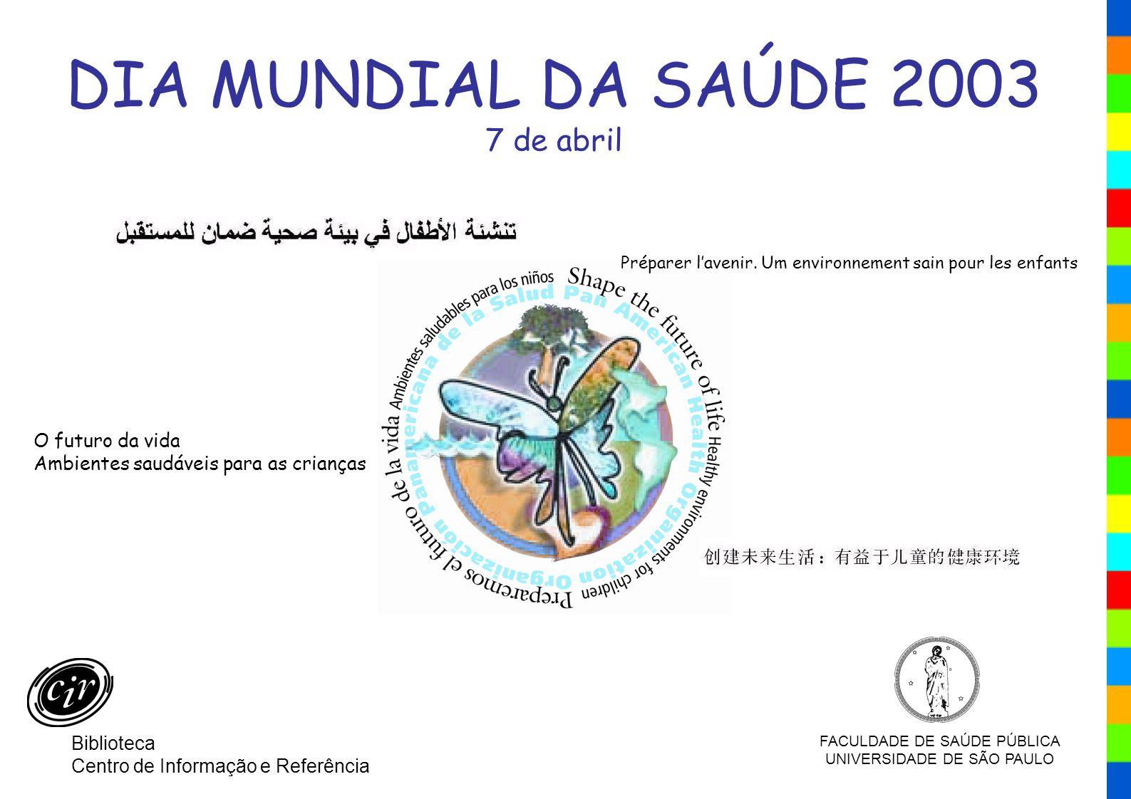 Biblioteca/CIR – FSP/USP DIA MUNDIAL DA SAÚDE 2003 7 de abril Préparer lavenir. Um environnement sain pour les enfants O futuro da vida Ambientes saud