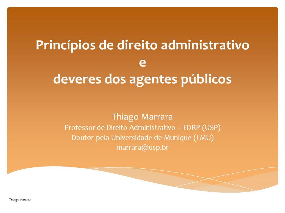 Princípios de direito administrativo e deveres dos agentes públicos Thiago Marrara Professor de Direito Administrativo – FDRP (USP) Doutor pela Univer
