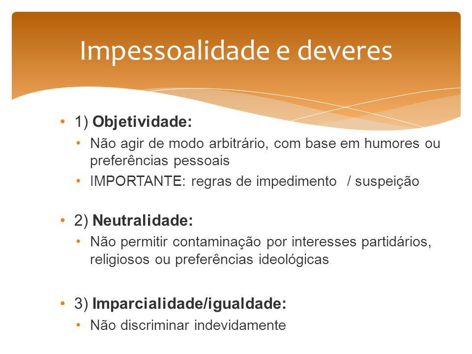 1) Objetividade: Não agir de modo arbitrário, com base em humores ou preferências pessoais IMPORTANTE: regras de impedimento / suspeição 2) Neutralida