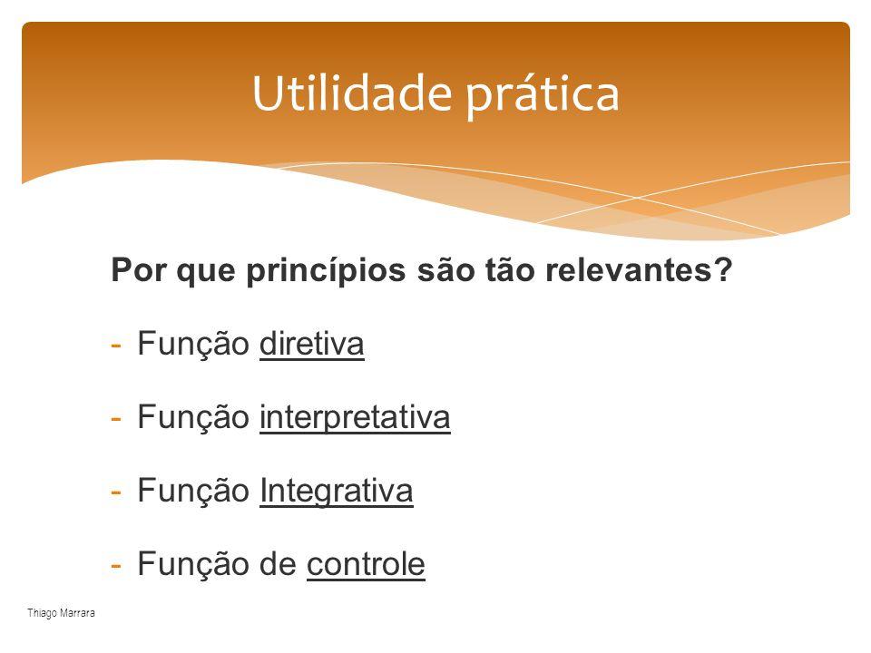 Por que princípios são tão relevantes? -Função diretiva -Função interpretativa -Função Integrativa -Função de controle Thiago Marrara Utilidade prátic