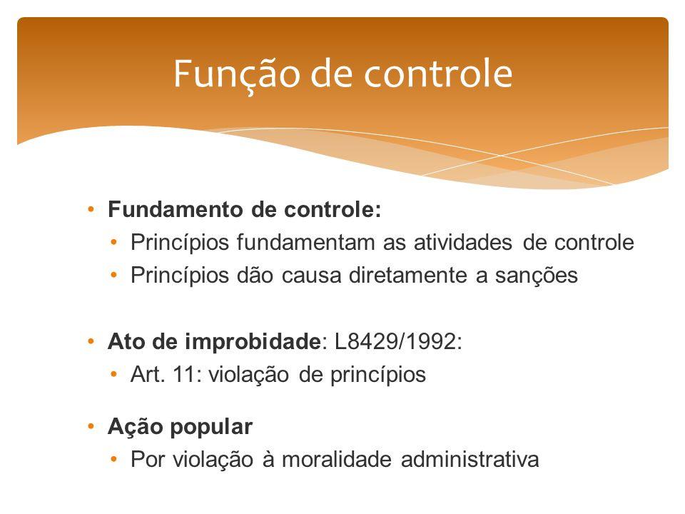 Fundamento de controle: Princípios fundamentam as atividades de controle Princípios dão causa diretamente a sanções Ato de improbidade: L8429/1992: Ar