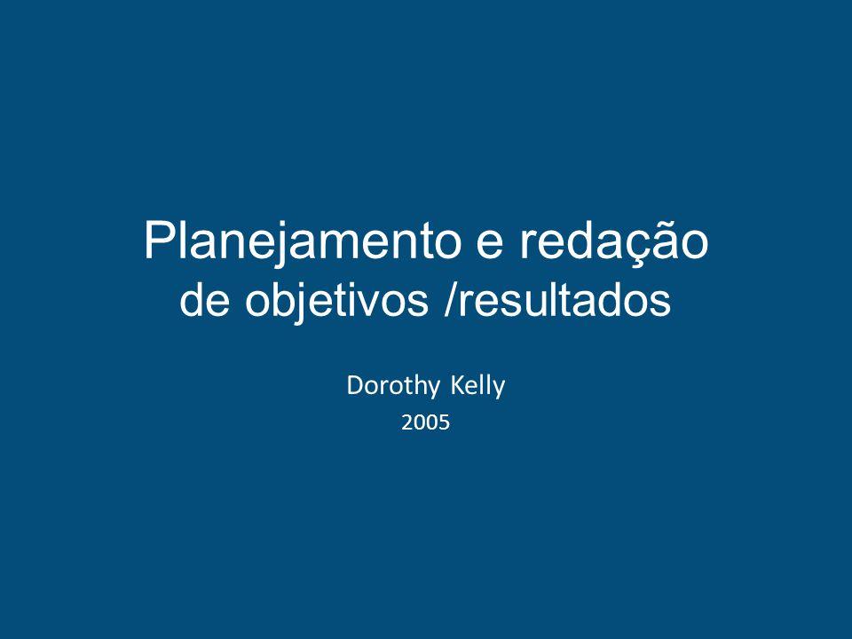 Planejamento e redação de objetivos /resultados Dorothy Kelly 2005