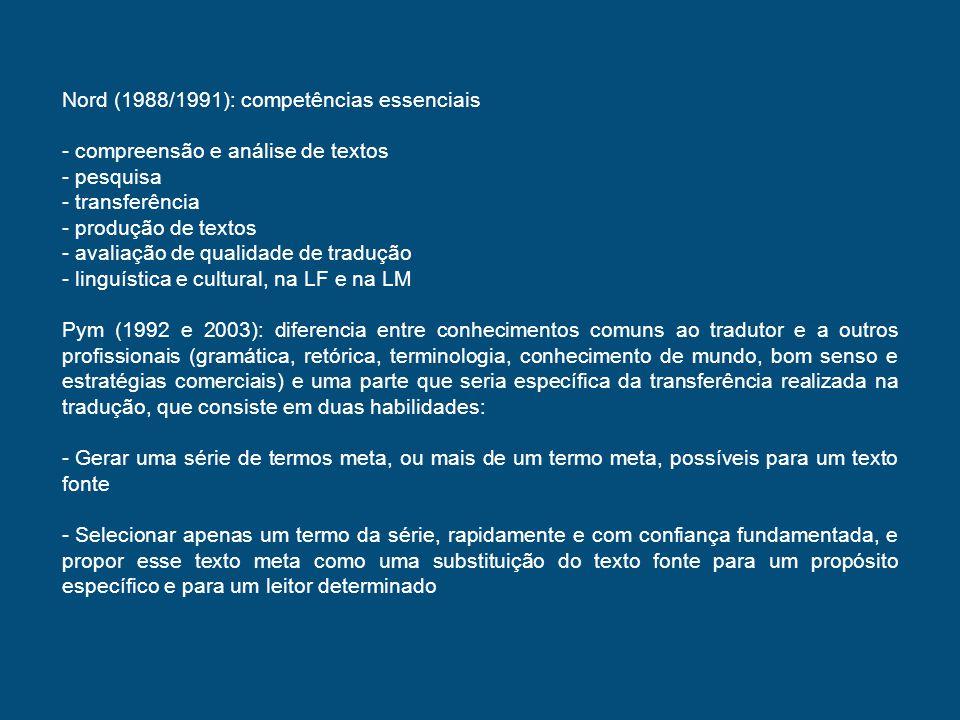 Gile (1995): não usa o termo competência tradutória, mas oferece uma descrição do que chama de componentes da tradução profissional (expertise) - domínio passivo das língua passivas de trabalho - domínio ativo das línguas ativas de trabalho - conhecimento suficiente do assunto dos textos escritos ou orais dados - saber como traduzir Hurtado (1996): cinco subcompetências (1) competência linguística em duas línguas (2) competência extralinguistica (3) análise e síntese (4) competência de transferência (5) competência profissional Hatim and Mason (1997): modelo das habilidades tradutórias com base no modelo de competência linguística de Bachman (1990) e na perspectiva discursiva dos autores; três áreas de habilidades (1) habilidades de processamento do texto fonte (2) habilidades de transferência (3) habilidades de processamento do texto meta