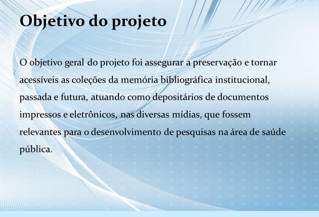 Objetivo do projeto O objetivo geral do projeto foi assegurar a preservação e tornar acessíveis as coleções da memória bibliográfica institucional, pa