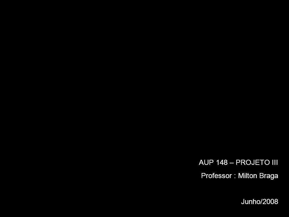 AUP 148 – PROJETO III Professor : Milton Braga Junho/2008