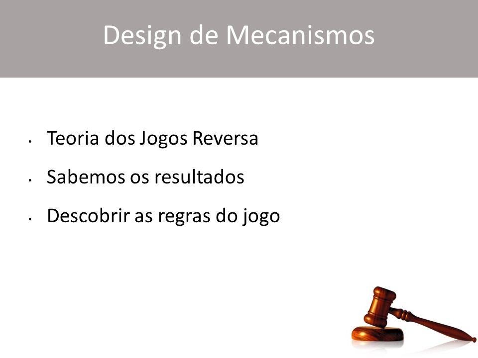 Design de Mecanismos Teoria dos Jogos Reversa Sabemos os resultados Descobrir as regras do jogo