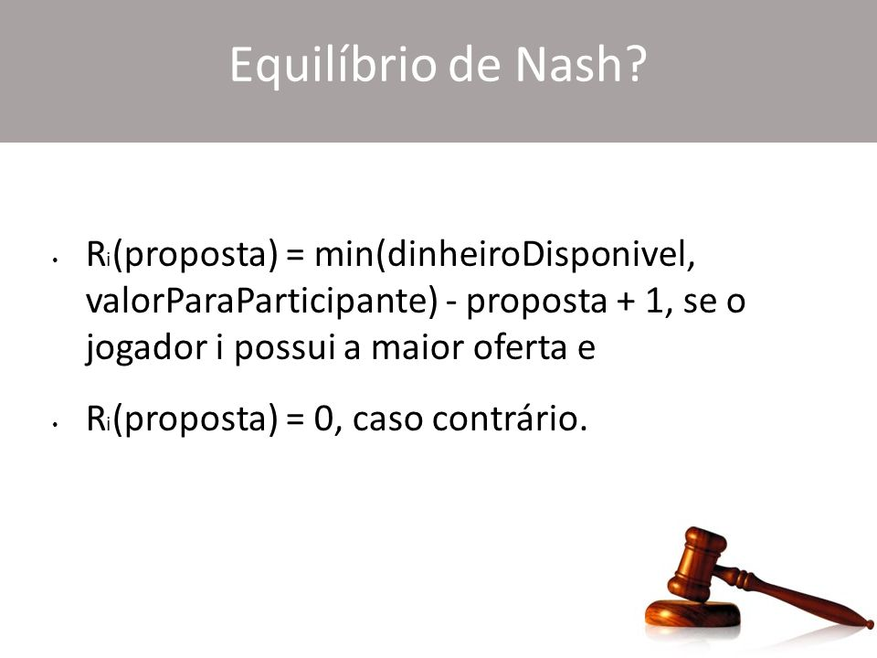 Equilíbrio de Nash? R i (proposta) = min(dinheiroDisponivel, valorParaParticipante) - proposta + 1, se o jogador i possui a maior oferta e R i (propos