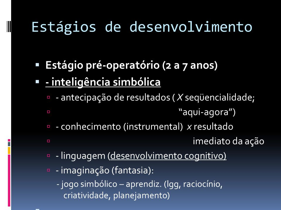 Estágios de desenvolvimento Estágio pré-operatório (2 a 7 anos) - inteligência simbólica - antecipação de resultados ( X seqüencialidade; aqui-agora) - conhecimento (instrumental) x resultado imediato da ação - linguagem (desenvolvimento cognitivo) - imaginação (fantasia): - jogo simbólico – aprendiz.
