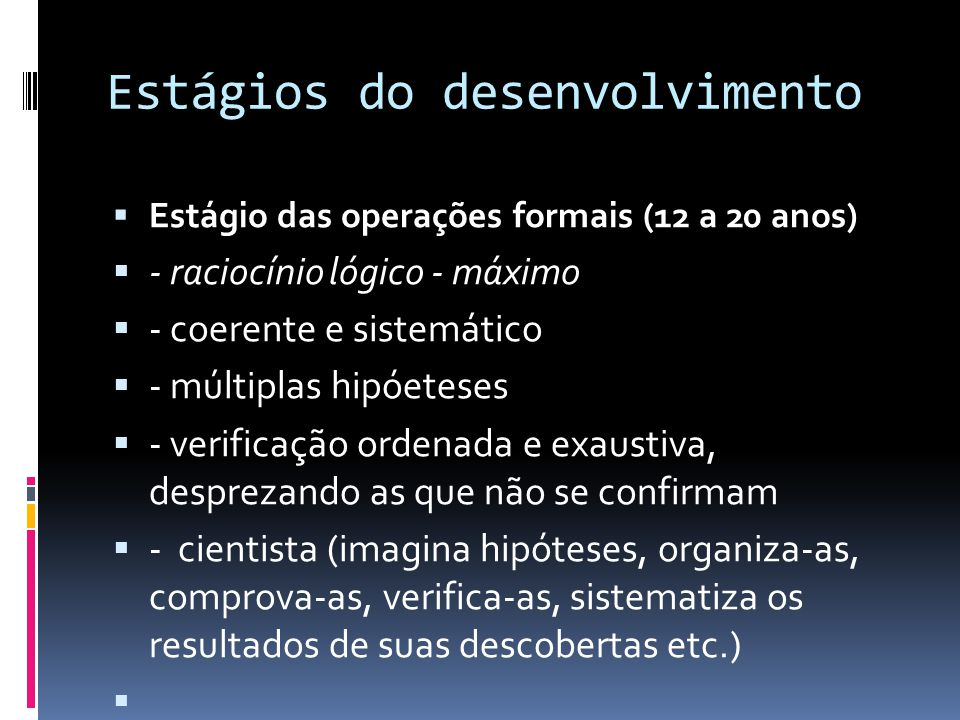 Estágios do desenvolvimento Estágio das operações formais (12 a 20 anos) - raciocínio lógico - máximo - coerente e sistemático - múltiplas hipóeteses - verificação ordenada e exaustiva, desprezando as que não se confirmam - cientista (imagina hipóteses, organiza-as, comprova-as, verifica-as, sistematiza os resultados de suas descobertas etc.)
