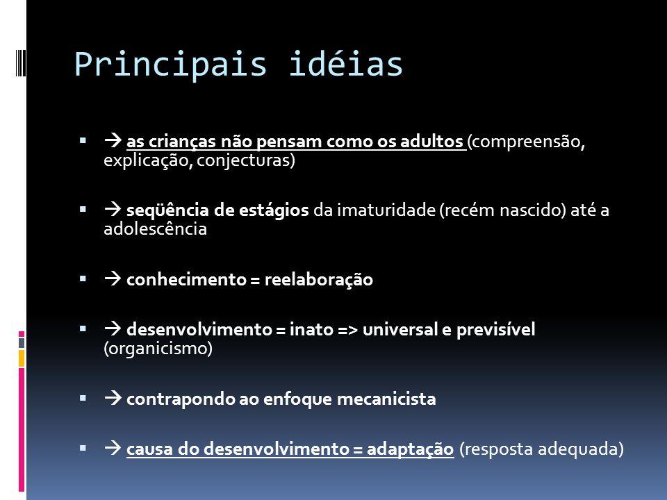 Principais idéias as crianças não pensam como os adultos (compreensão, explicação, conjecturas) seqüência de estágios da imaturidade (recém nascido) até a adolescência conhecimento = reelaboração desenvolvimento = inato => universal e previsível (organicismo) contrapondo ao enfoque mecanicista causa do desenvolvimento = adaptação (resposta adequada)