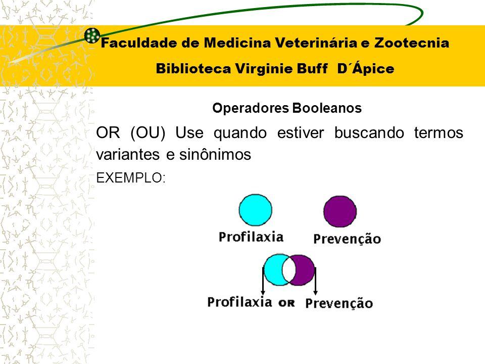OR (OU) Use quando estiver buscando termos variantes e sinônimos EXEMPLO: Operadores Booleanos Faculdade de Medicina Veterinária e Zootecnia Bibliotec